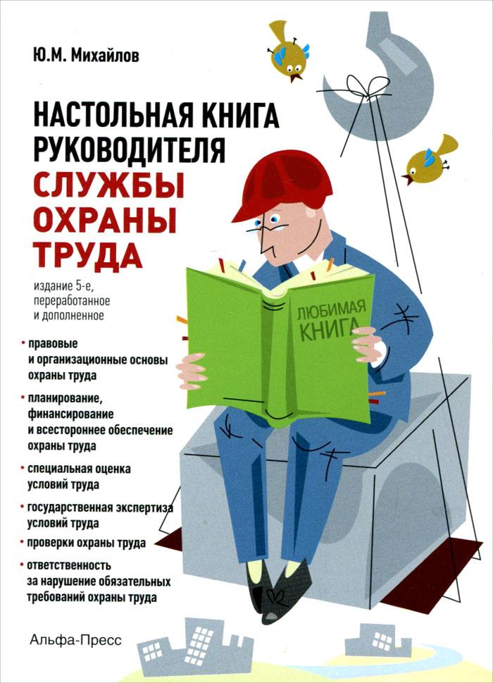Ю. М. Михайлов Настольная книга руководителя службы охраны труда. Практическое пособие