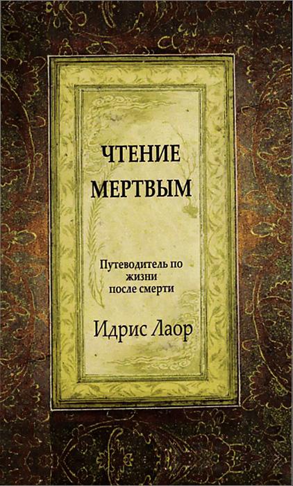Чтение мертвым. Путеводитель по жизням после смерти. Идрис Лаор