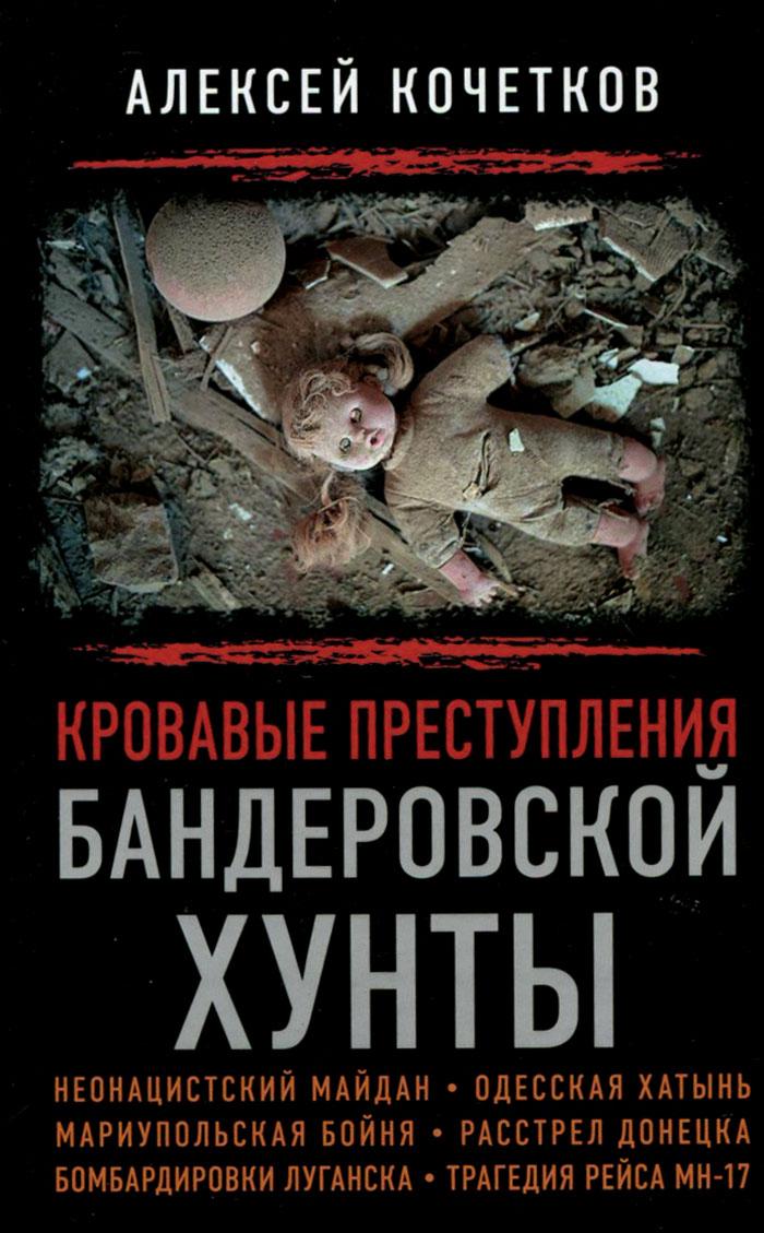 Алексей Кочетков Кровавые преступления бандеровской хунты ключник р трагедия русских не только в восточной украине
