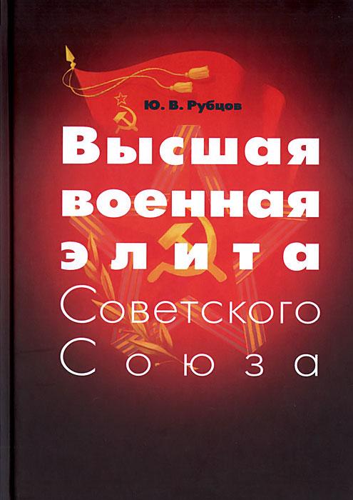Ю. В. Рубцов Высшая военная элита Советского Союза никита кривошеин дважды француз советского союза мемуары выступления интервью публицистика
