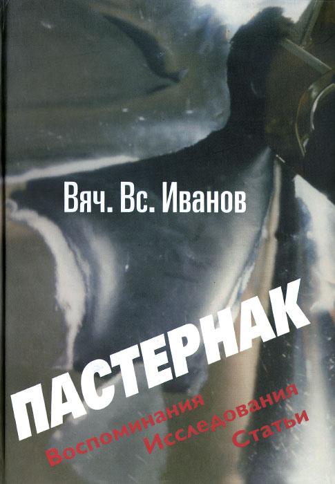Вяч. Вс. Иванов Пастернак. Воспоминания. Исследова ния. Статьи