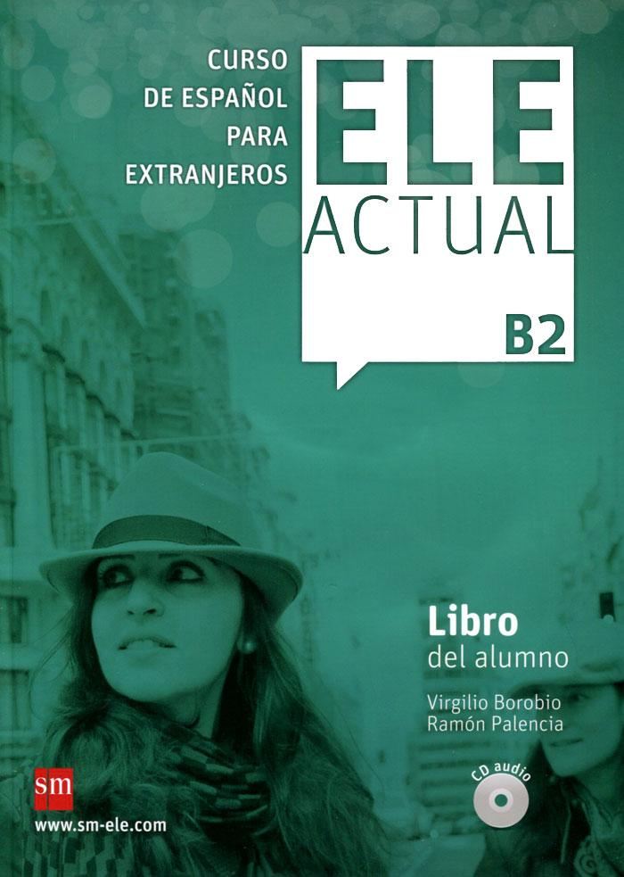 Ele Actual: Libro Del Alumno: Nivel B2 (+ 3 CD) ele actual libro del alumno nivel b1 2 cd