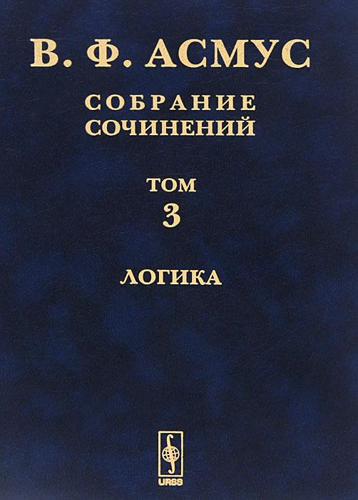 Фото - В. Ф. Асмус В. Ф. Асмус. Собрание сочинений. В 7 томах. Том 3. Логика логика жизни