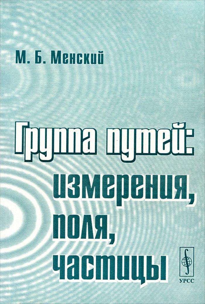 М. Б. Менский Группа путей. Измерения, поля, частицы б п косяков введение в классическую теорию частиц и полей