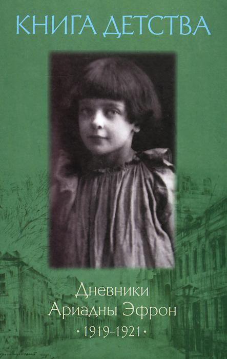 Ариадна Эфрон Книга детства. Дневники Ариадны Эфрон 1919-1921 в такие дни стихи 1919 1920