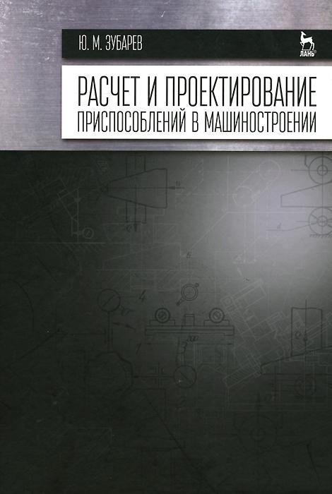 Ю. М. Зубарев Расчет и проектирование приспособлений в машиностроении. Учебник горохов в а проектирование и расчет приспособлений
