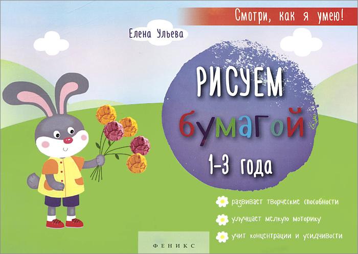 Елена Ульева Рисуем бумагой. 1-3 года