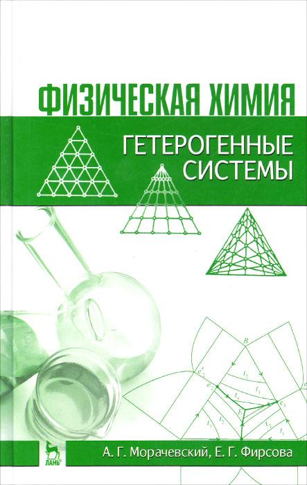 Физическая химия. Гетерогенные системы. Учебное пособие. А. Г. Морачевский, Е. Г. Фирсова