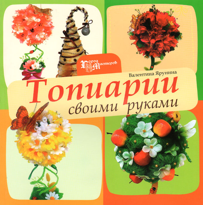 Валентина Ярунина Топиарии своими руками гипсокартонные работы своими руками сd с видеокурсом