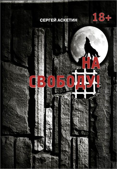 Сергей Аскетин На свободу! ирина горюнова как издать книгу советы литературного агента