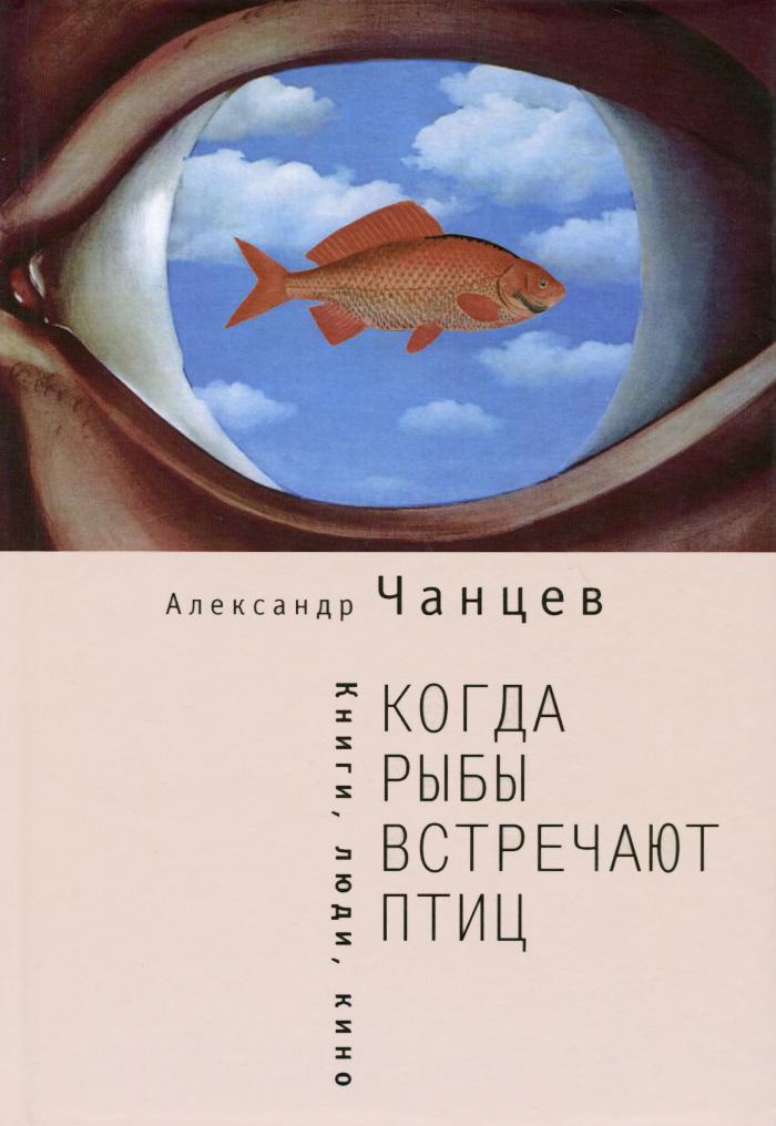 Александр Чанцев Когда рыбы встречают птиц. Люди, книги, кино