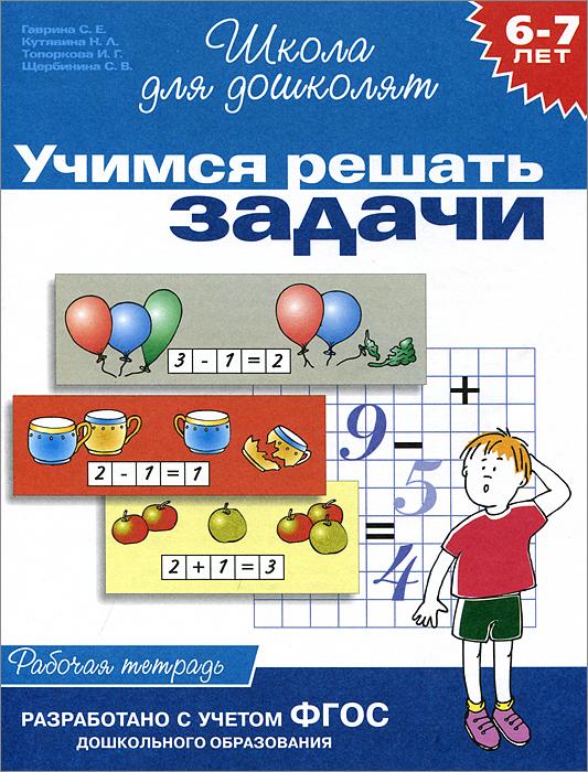 Учимся решать задачи. Рабочая тетрадь для детей 6 - 7 лет