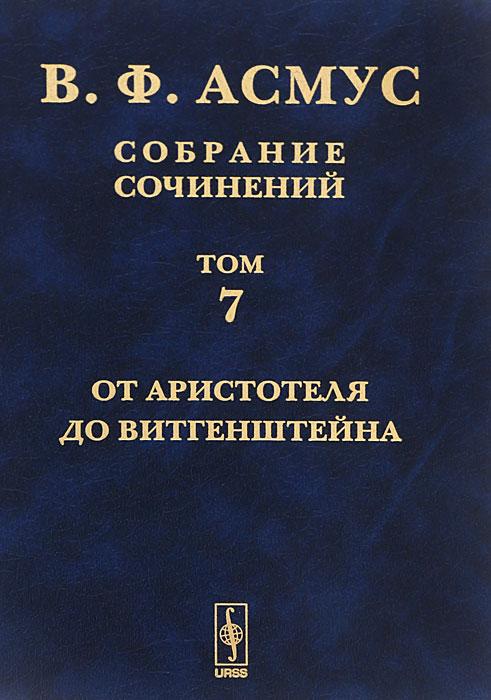 В. Ф. Асмус В. Ф. Асмус. Собрание сочинений. В 7 томах. Том 7. От Аристотеля до Витгенштейна к маркс ф энгельс собрание сочинений том 5
