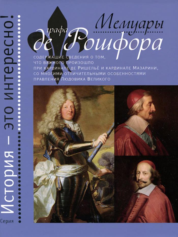 Мемуары графа де Рошфора, содержащие сведения о том, что важного произошло при кардинале де Ришелье и кардинале Мазарини, со многими отличительными особенностями правления Людовика Великого