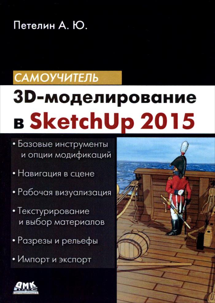А. Ю. Петелин 3D-моделирование в SketchUp 2015 - от простого к сложному. Самоучитель в т тозик самоучитель sketchup