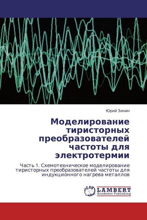 Моделирование тиристорных преобразователей частоты для электротермии книга моделирование ногтей зеленова г с