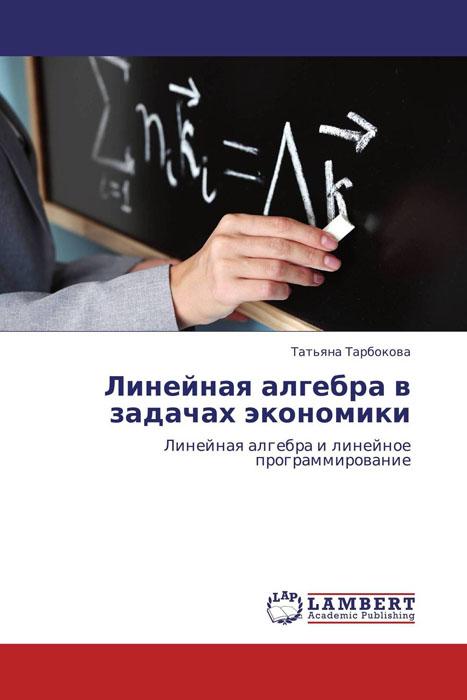 Линейная алгебра в задачах экономики в р ахметгалиева математика линейная алгебра