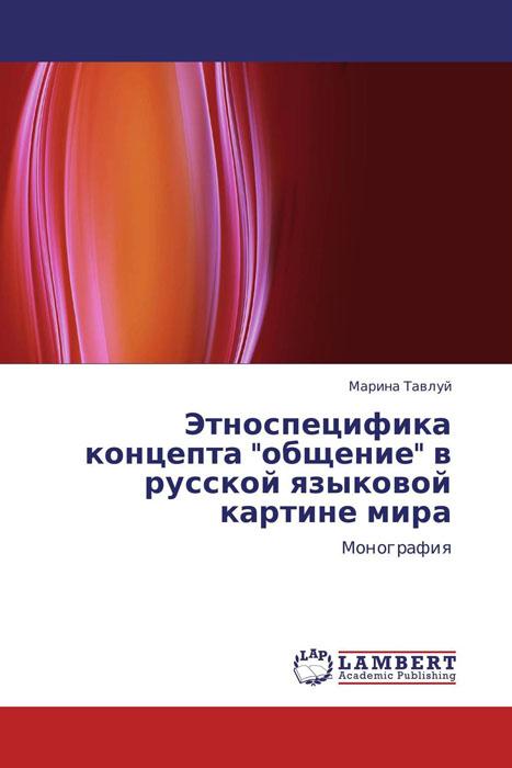 """Этноспецифика концепта """"общение"""" в русской языковой картине мира"""