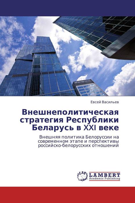 Внешнеполитическая стратегия Республики Беларусь в XXI веке