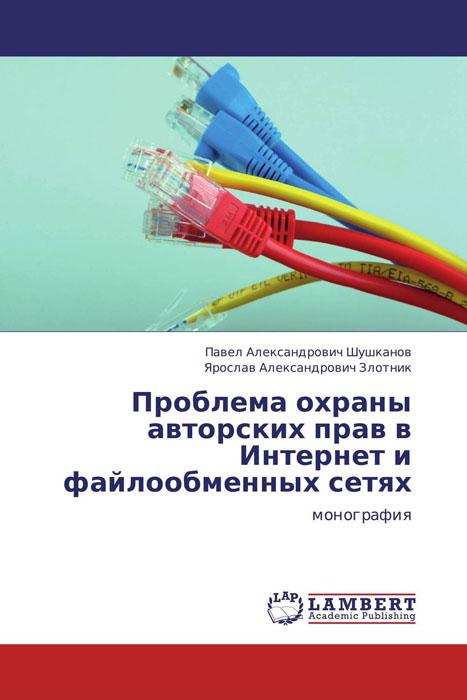 Проблема охраны авторских прав в Интернет и файлообменных сетях защита интеллектуальных авторских прав гражданско правовыми способами