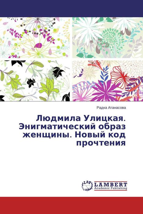 Людмила Улицкая. Энигматический образ женщины. Новый код прочтения женщины в литературе авторы героини исследователи