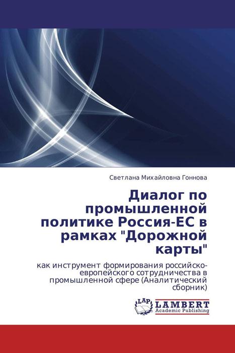 Диалог по промышленной политике Россия-ЕС в рамках Дорожной карты дарья буданова нато и ес во внешней политике польши в 1989 2005 годах