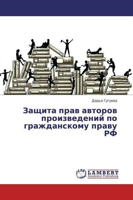 Защита прав авторов произведений по гражданскому праву РФ какой комментарий гражданскому кодексу лучше