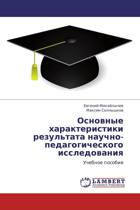 Основные характеристики результата научно-педагогического исследования методология психолого педагогических исследований учебное пособие