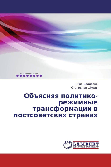 Объясняя политико-режимные трансформации в постсоветских странах объясняя политико режимные трансформации в постсоветских странах