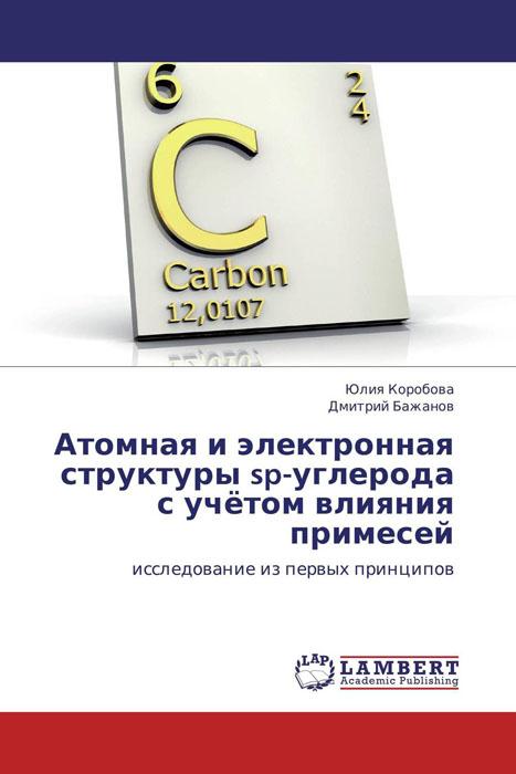 Атомная и электронная структуры sp-углерода с учётом влияния примесей бронштейн атомы и электроны
