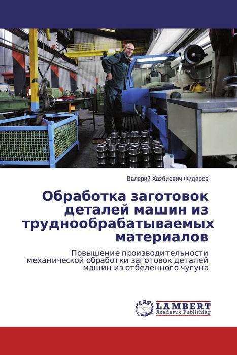 Обработка заготовок деталей машин из труднообрабатываемых материалов