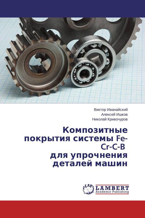 Композитные покрытия системы Fe-Cr-C-B для упрочнения деталей машин режущий инструмент книга
