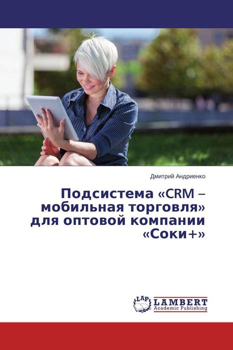 Подсистема «CRM – мобильная торговля» для оптовой компании «Соки+»