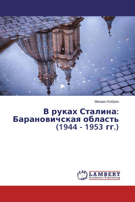 В руках Сталина: Барановичская область (1944 - 1953 гг.) михаил кобрин в руках сталина барановичская область 1944 1953 гг