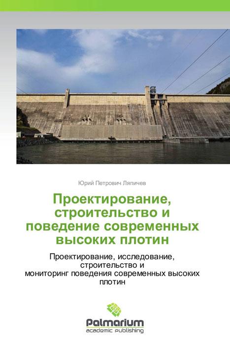 Проектирование, строительство и поведение современных высоких плотин юрий петрович ляпичев проектирование строительство и поведение современных высоких плотин