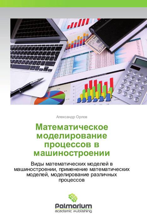 Математическое моделирование процессов в машиностроении математическое моделирование процессов в машиностроении