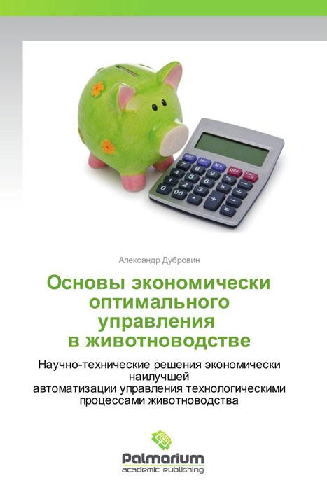 Основы экономически оптимального управления в животноводстве основы экономически наилучшей автоматизации технологий птицеводства