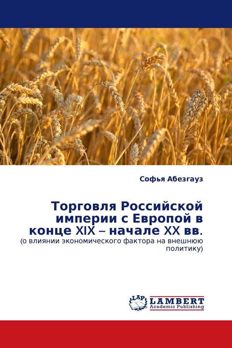 Торговля Российской империи с Европой в конце XIX – начале XX вв. утерянные земли россии xix–xx вв