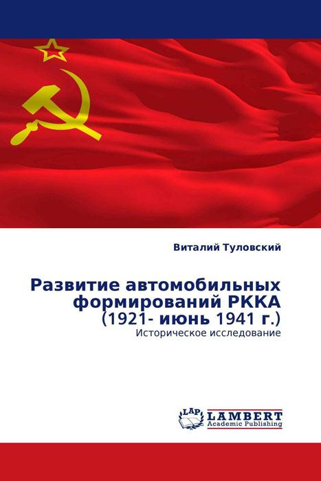 Развитие автомобильных формирований РККА (1921- июнь 1941 г.) репрессии в ркка и нквд 1936 1941 гг военная катастрофа 1941 года