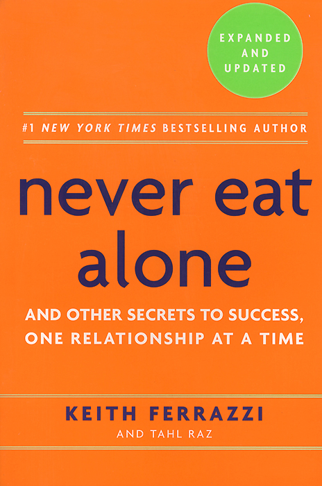Never Eat Alone: And Other Secrets to Success, One Relationship at a Time jim hornickel negotiating success tips and tools for building rapport and dissolving conflict while still getting what you want