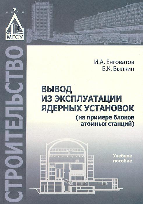 И. А. Енговатов, Б. К. Былкин Вывод из эксплуатации ядерных установок (на примере блоков атомных станций). Учебное пособие