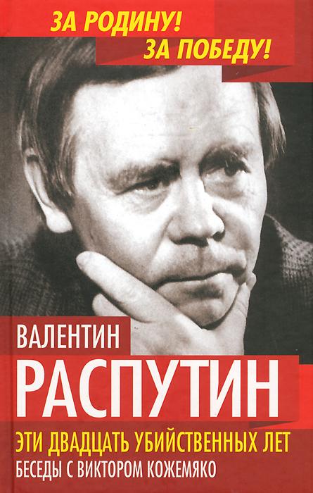 Валентин Распутин, В. С. Кожемяко Эти двадцать убийственных лет. Беседы с Виктором Кожемяко