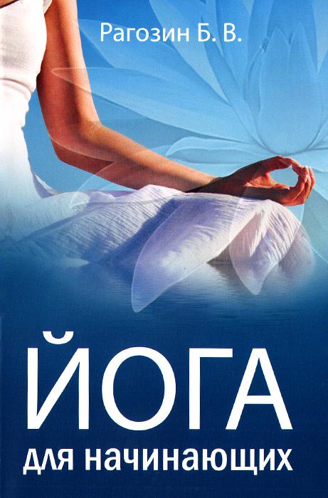 Б. В. Рагозин Йога для начинающих. Руководство для самостоятельных занятий панина н йога для всех руководство для начинающих