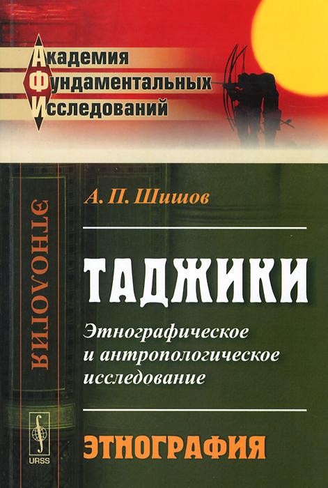А. П. Шишов Таджики. Этнографическое и антропологическое исследование. Этнография