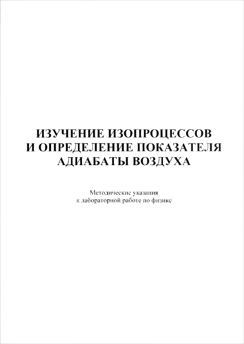 """Изучение изопроцессов и определение показателя адиабаты воздуха. Методические указания к лабораторной работе по дисциплине """"Физика"""""""