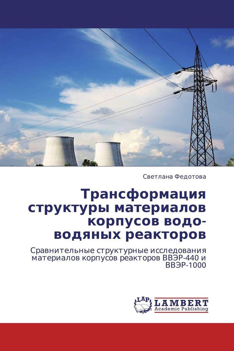 Трансформация структуры материалов корпусов водо-водяных реакторов работоспособность корпусов реакторов для подземных аэс