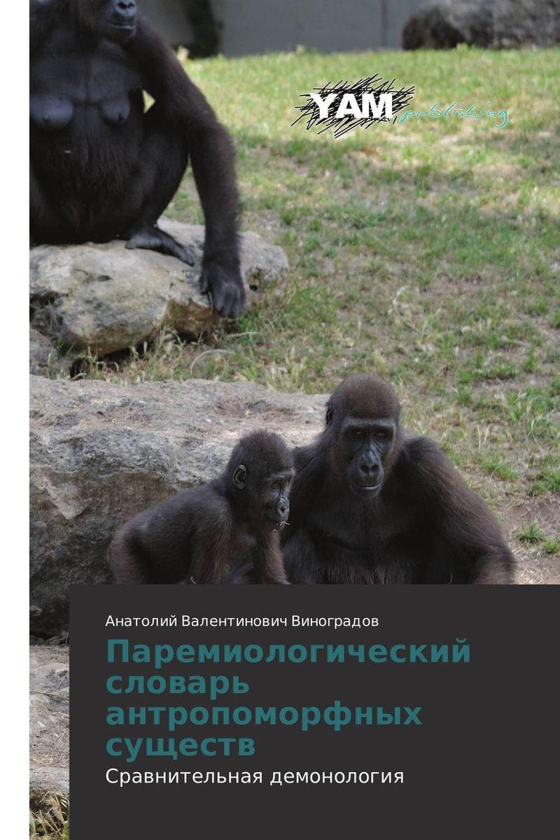 Паремиологический словарь антропоморфных существ Представлены обоснования для новой науки - сравнительной...