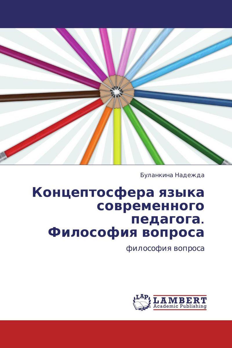 Концептосфера языка современного педагога.  Философия вопроса