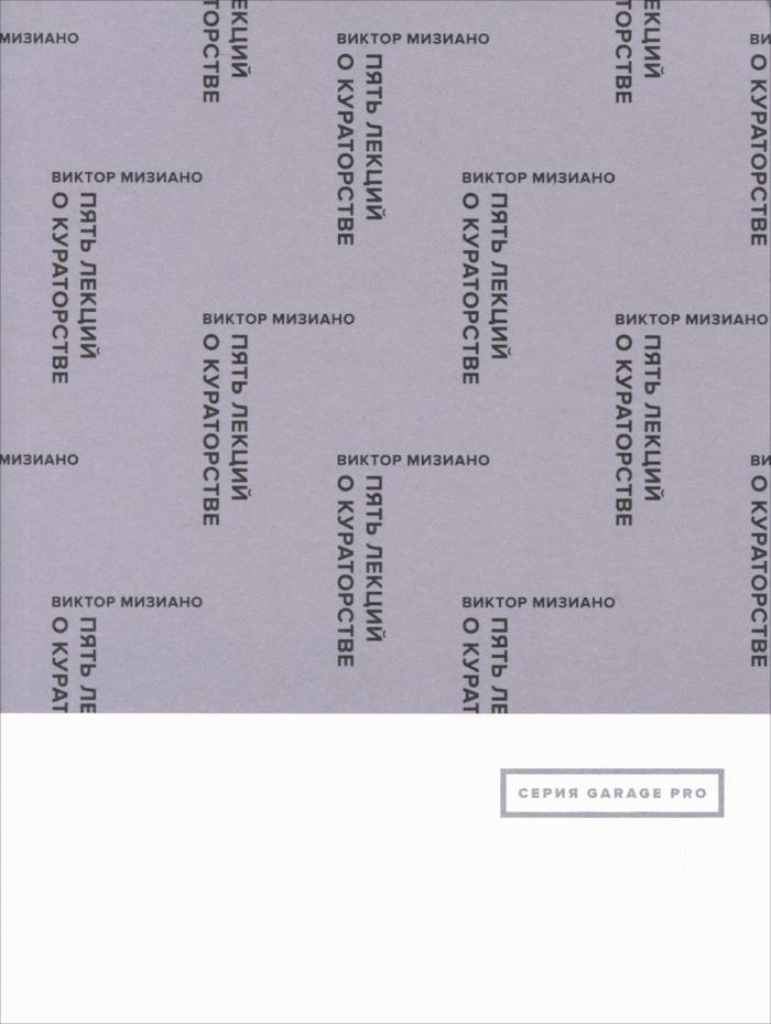 Виктор Мизиано Пять лекций о кураторстве ISBN: 978-5-91103-237-1