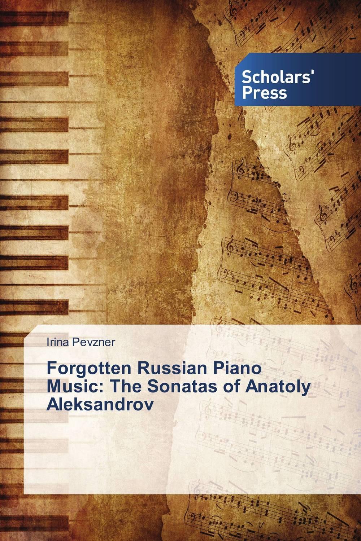 Forgotten Russian Piano Music: The Sonatas of Anatoly Aleksandrov the mystery sonatas
